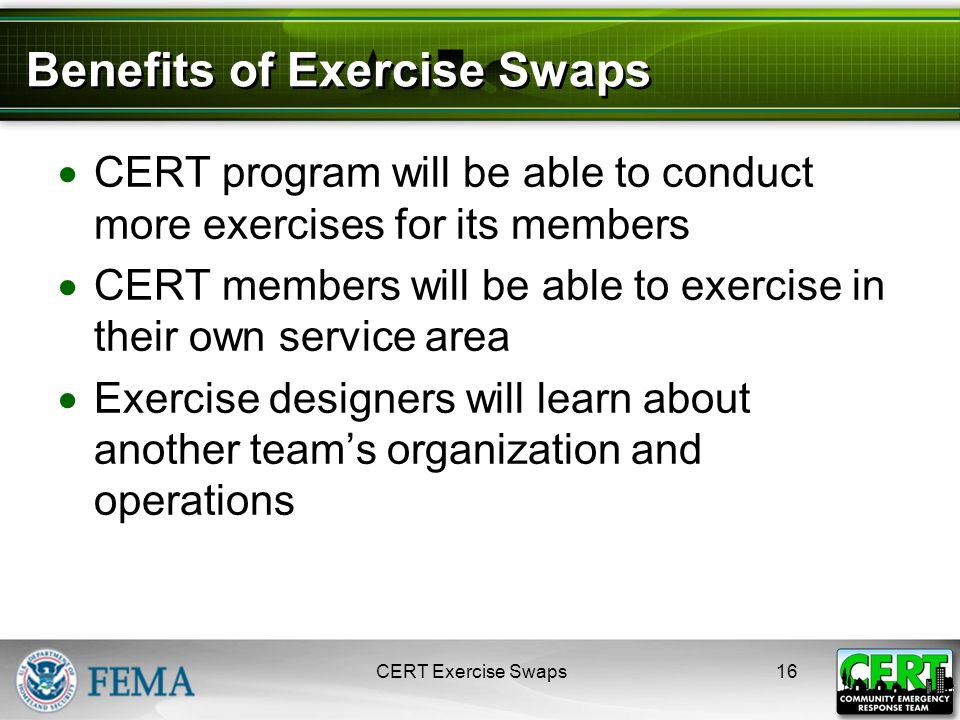 Benefits of Exercise Swaps  CERT program will be able to conduct more exercises for its members  CERT members will be able to exercise in their own service area  Exercise designers will learn about another team's organization and operations CERT Exercise Swaps16