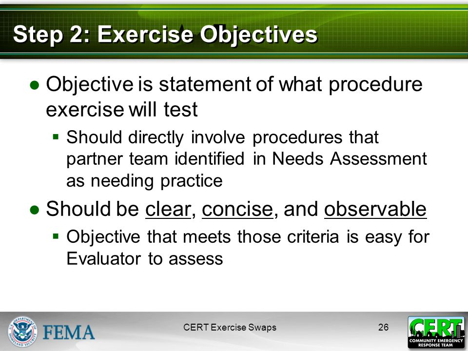 Step 2: Exercise Objectives ●Objective is statement of what procedure exercise will test  Should directly involve procedures that partner team identified in Needs Assessment as needing practice ●Should be clear, concise, and observable  Objective that meets those criteria is easy for Evaluator to assess CERT Exercise Swaps26
