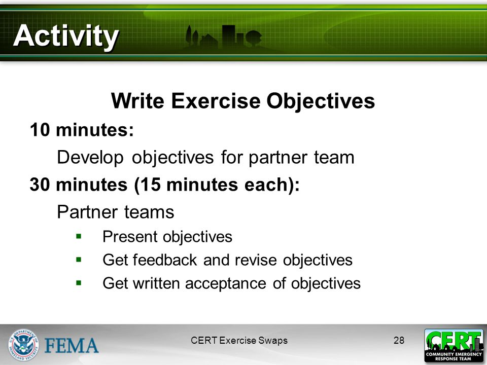 Activity Write Exercise Objectives 10 minutes: Develop objectives for partner team 30 minutes (15 minutes each): Partner teams  Present objectives  Get feedback and revise objectives  Get written acceptance of objectives 28CERT Exercise Swaps