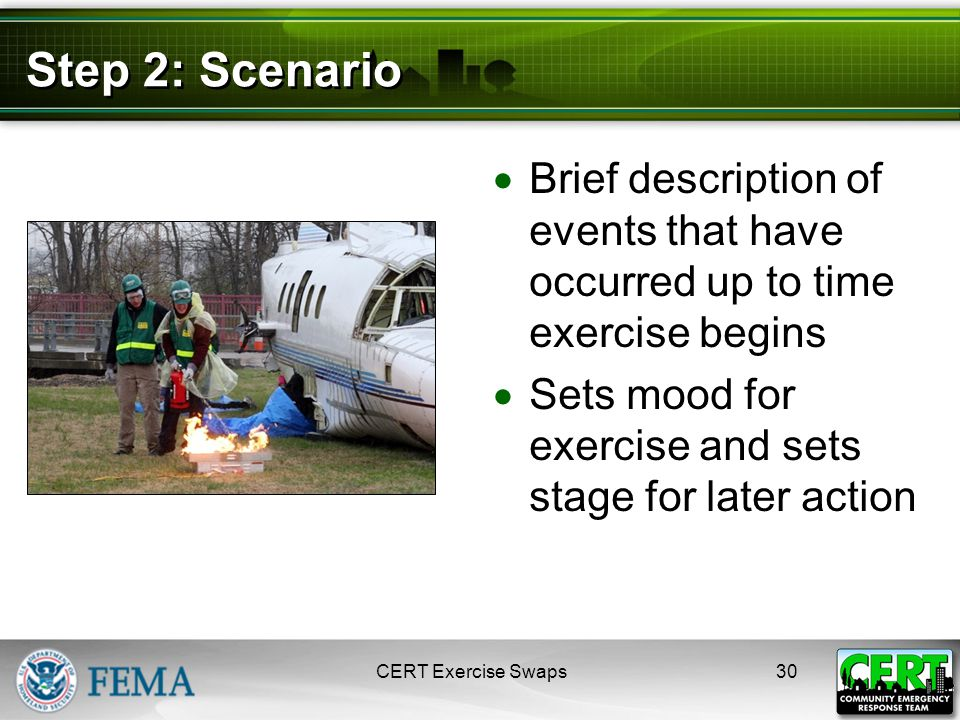 Step 2: Scenario  Brief description of events that have occurred up to time exercise begins  Sets mood for exercise and sets stage for later action CERT Exercise Swaps30