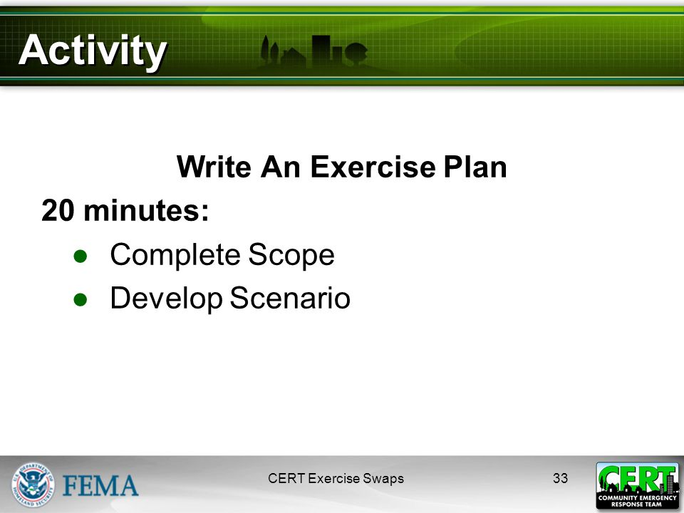 Activity Write An Exercise Plan 20 minutes: ●Complete Scope ●Develop Scenario 33CERT Exercise Swaps