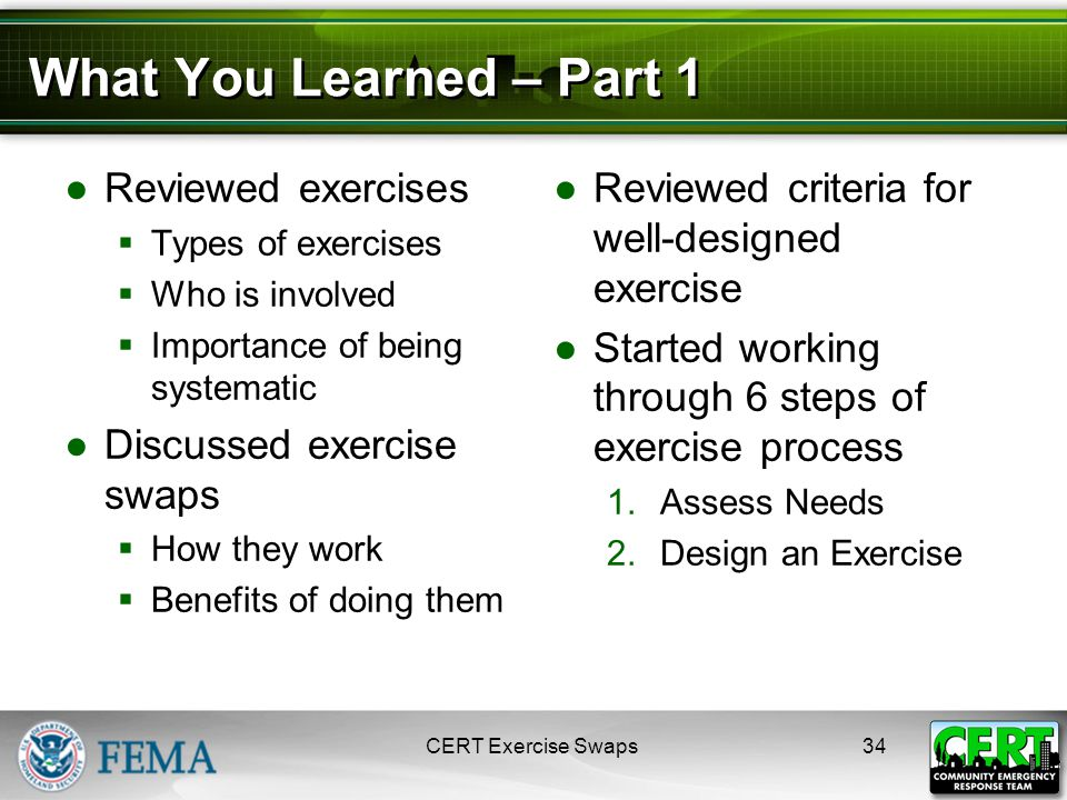 What You Learned – Part 1 ●Reviewed exercises  Types of exercises  Who is involved  Importance of being systematic ●Discussed exercise swaps  How they work  Benefits of doing them ●Reviewed criteria for well-designed exercise ●Started working through 6 steps of exercise process 1.Assess Needs 2.Design an Exercise CERT Exercise Swaps34