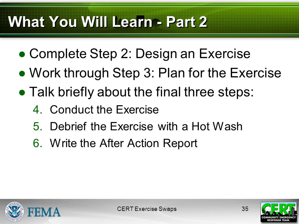 What You Will Learn - Part 2 ●Complete Step 2: Design an Exercise ●Work through Step 3: Plan for the Exercise ●Talk briefly about the final three steps: 4.Conduct the Exercise 5.Debrief the Exercise with a Hot Wash 6.Write the After Action Report CERT Exercise Swaps35
