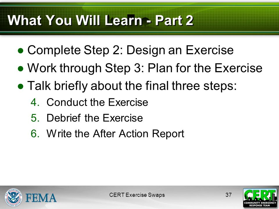 What You Will Learn - Part 2 ●Complete Step 2: Design an Exercise ●Work through Step 3: Plan for the Exercise ●Talk briefly about the final three steps: 4.Conduct the Exercise 5.Debrief the Exercise 6.Write the After Action Report CERT Exercise Swaps37