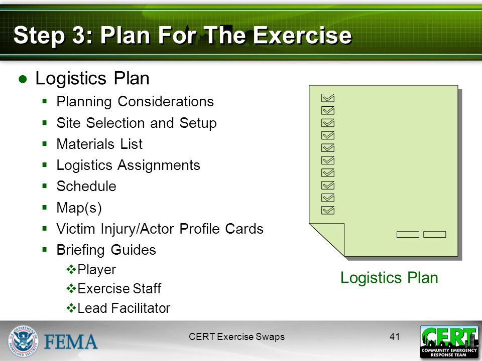 Step 3: Plan For The Exercise ●Logistics Plan  Planning Considerations  Site Selection and Setup  Materials List  Logistics Assignments  Schedule  Map(s)  Victim Injury/Actor Profile Cards  Briefing Guides  Player  Exercise Staff  Lead Facilitator CERT Exercise Swaps41 Logistics Plan