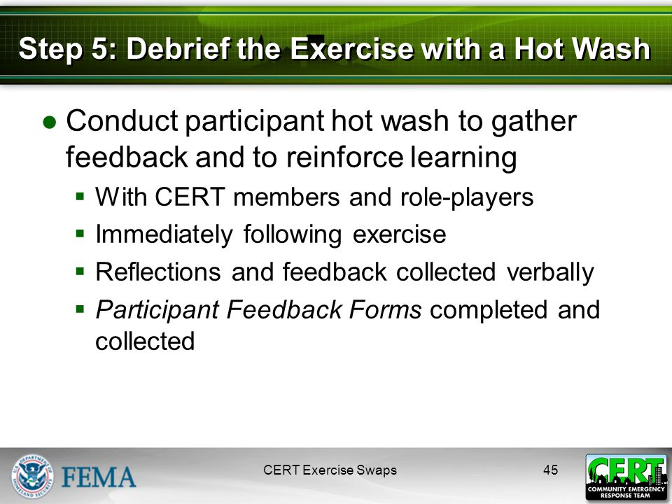 Step 5: Debrief the Exercise with a Hot Wash ●Conduct participant hot wash to gather feedback and to reinforce learning  With CERT members and role-players  Immediately following exercise  Reflections and feedback collected verbally  Participant Feedback Forms completed and collected CERT Exercise Swaps45