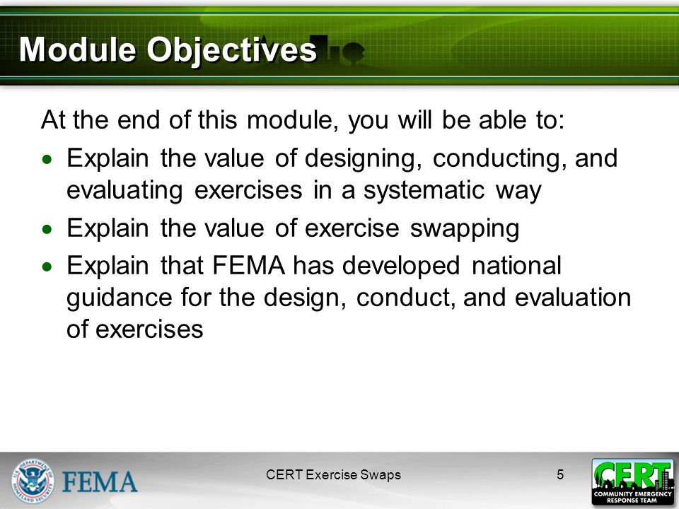 Module Objectives At the end of this module, you will be able to:  Explain the value of designing, conducting, and evaluating exercises in a systematic way  Explain the value of exercise swapping  Explain that FEMA has developed national guidance for the design, conduct, and evaluation of exercises 5CERT Exercise Swaps