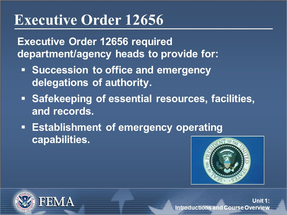 Unit 1: Introductions and Course Overview Executive Order Executive Order required department/agency heads to provide for:  Succession to office and emergency delegations of authority.