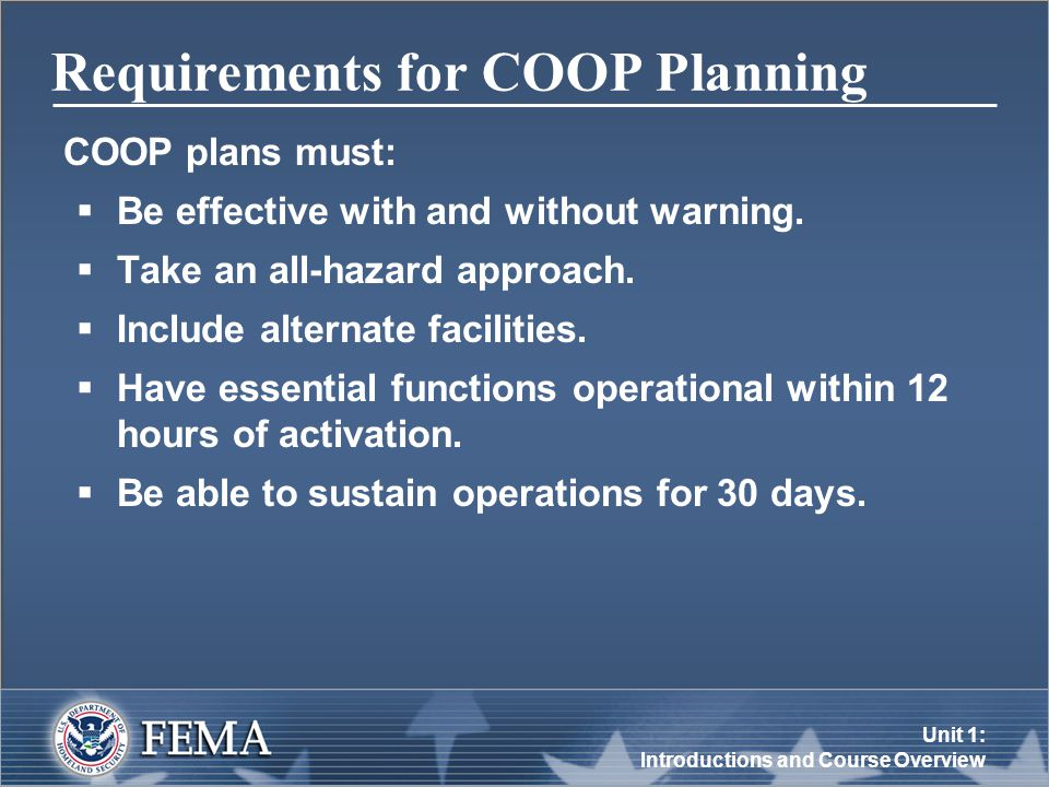 Unit 1: Introductions and Course Overview Requirements for COOP Planning COOP plans must:  Be effective with and without warning.