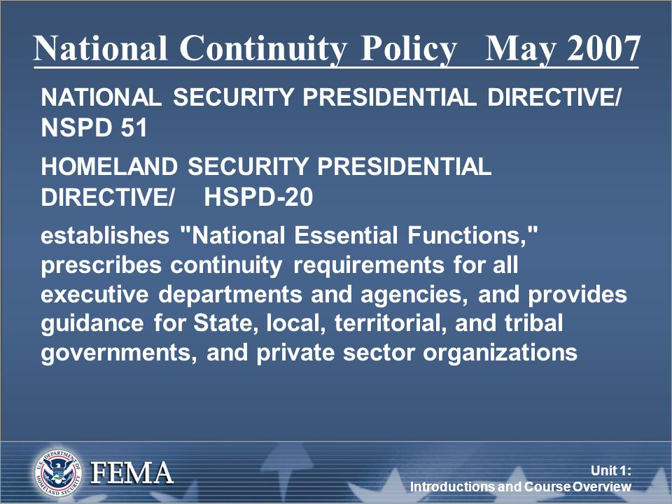 Unit 1: Introductions and Course Overview National Continuity Policy May 2007 NATIONAL SECURITY PRESIDENTIAL DIRECTIVE/ NSPD 51 HOMELAND SECURITY PRESIDENTIAL DIRECTIVE/ HSPD-20 establishes National Essential Functions, prescribes continuity requirements for all executive departments and agencies, and provides guidance for State, local, territorial, and tribal governments, and private sector organizations