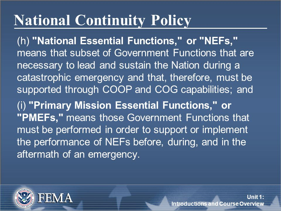 Unit 1: Introductions and Course Overview National Continuity Policy (h) National Essential Functions, or NEFs, means that subset of Government Functions that are necessary to lead and sustain the Nation during a catastrophic emergency and that, therefore, must be supported through COOP and COG capabilities; and (i) Primary Mission Essential Functions, or PMEFs, means those Government Functions that must be performed in order to support or implement the performance of NEFs before, during, and in the aftermath of an emergency.
