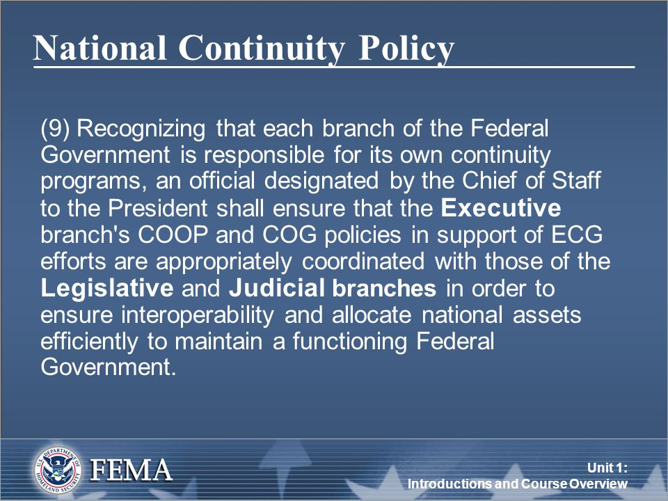 Unit 1: Introductions and Course Overview National Continuity Policy (9) Recognizing that each branch of the Federal Government is responsible for its own continuity programs, an official designated by the Chief of Staff to the President shall ensure that the Executive branch s COOP and COG policies in support of ECG efforts are appropriately coordinated with those of the Legislative and Judicial branches in order to ensure interoperability and allocate national assets efficiently to maintain a functioning Federal Government.
