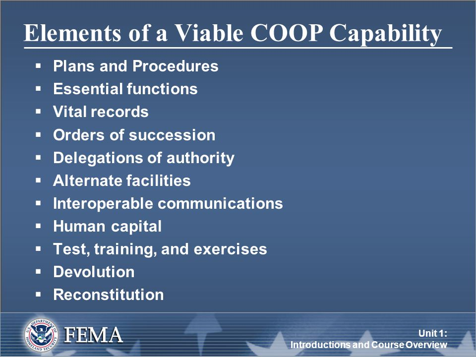 Unit 1: Introductions and Course Overview Elements of a Viable COOP Capability  Plans and Procedures  Essential functions  Vital records  Orders of succession  Delegations of authority  Alternate facilities  Interoperable communications  Human capital  Test, training, and exercises  Devolution  Reconstitution