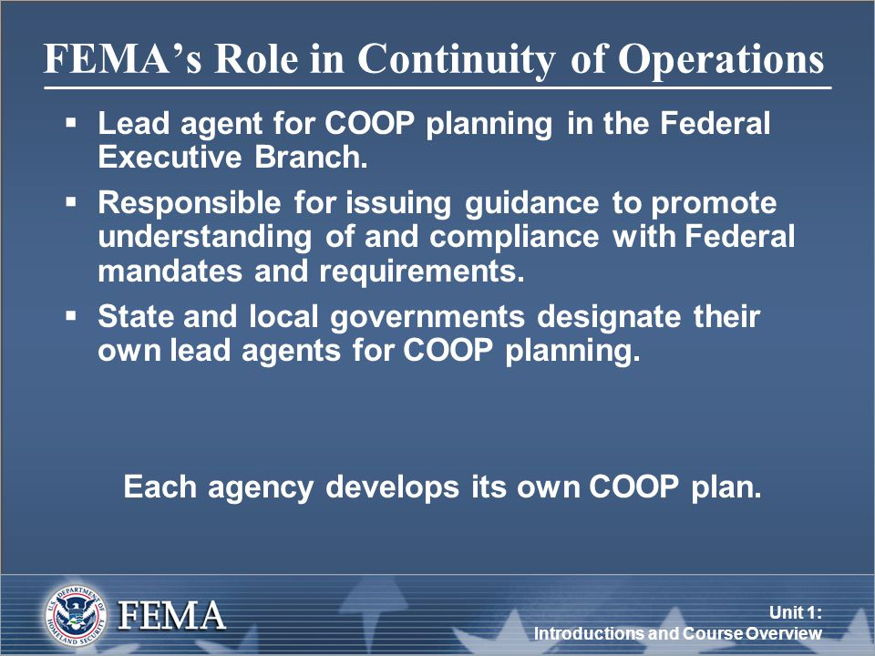 Unit 1: Introductions and Course Overview FEMA's Role in Continuity of Operations  Lead agent for COOP planning in the Federal Executive Branch.