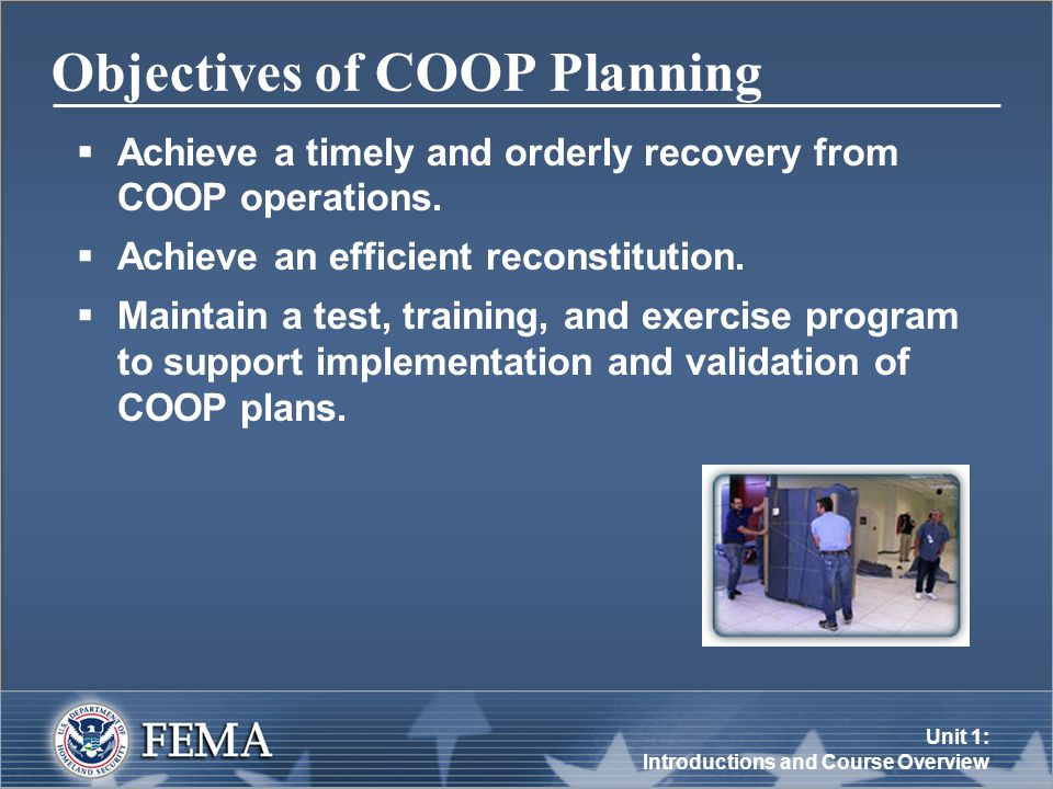 Unit 1: Introductions and Course Overview Objectives of COOP Planning  Achieve a timely and orderly recovery from COOP operations.