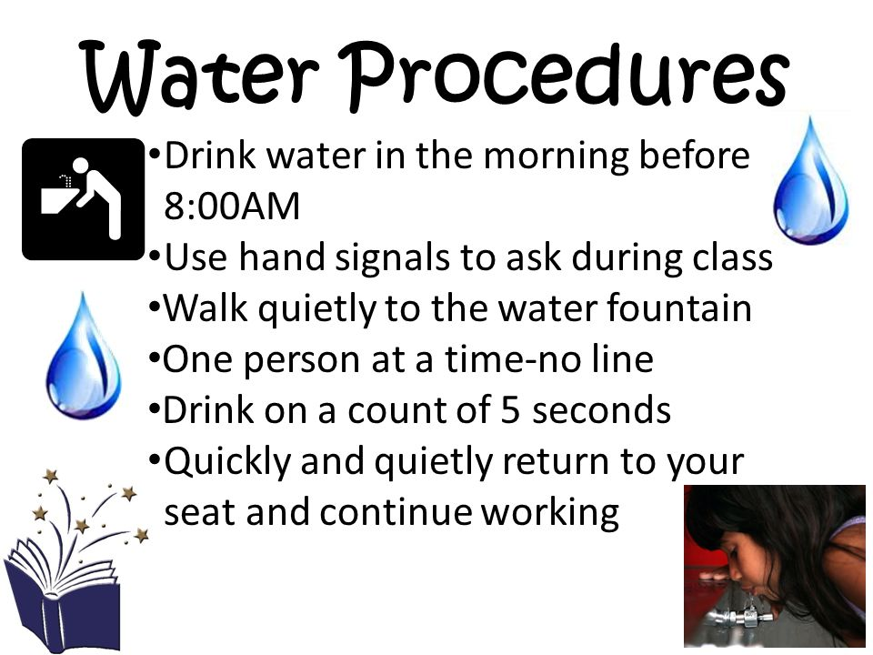 Water Procedures Drink water in the morning before 8:00AM Use hand signals to ask during class Walk quietly to the water fountain One person at a time-no line Drink on a count of 5 seconds Quickly and quietly return to your seat and continue working