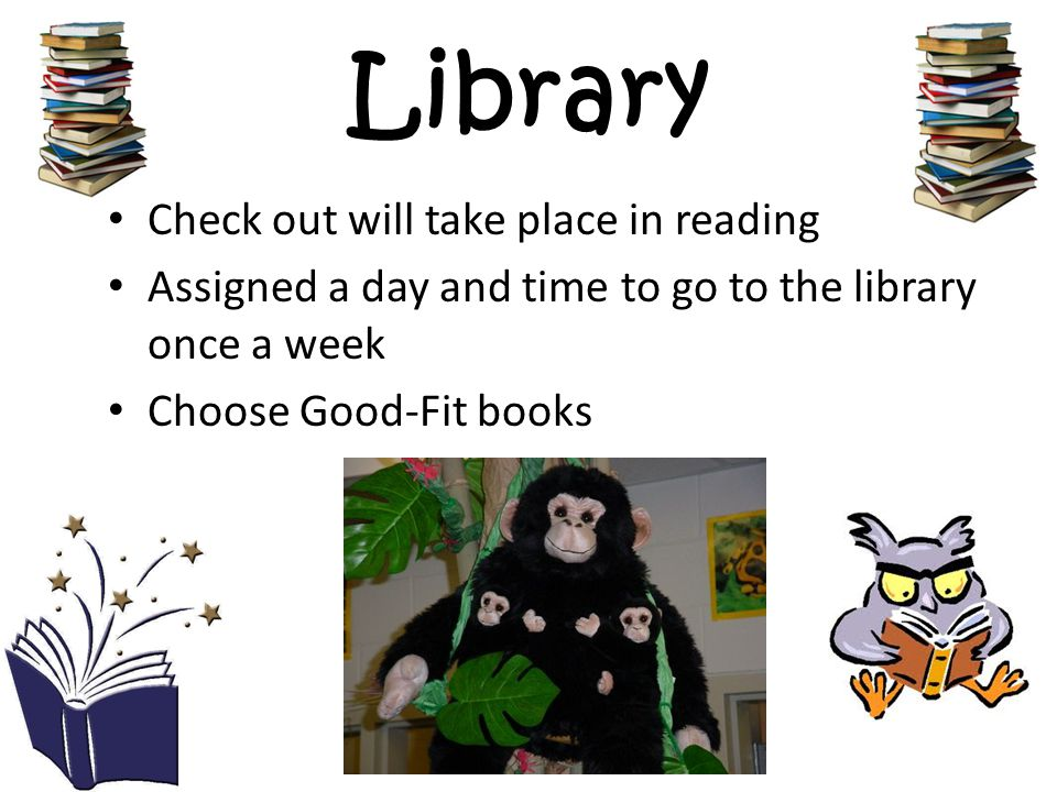 Library Check out will take place in reading Assigned a day and time to go to the library once a week Choose Good-Fit books