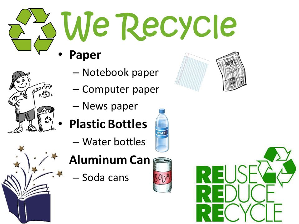 We Recycle Paper – Notebook paper – Computer paper – News paper Plastic Bottles – Water bottles Aluminum Can – Soda cans