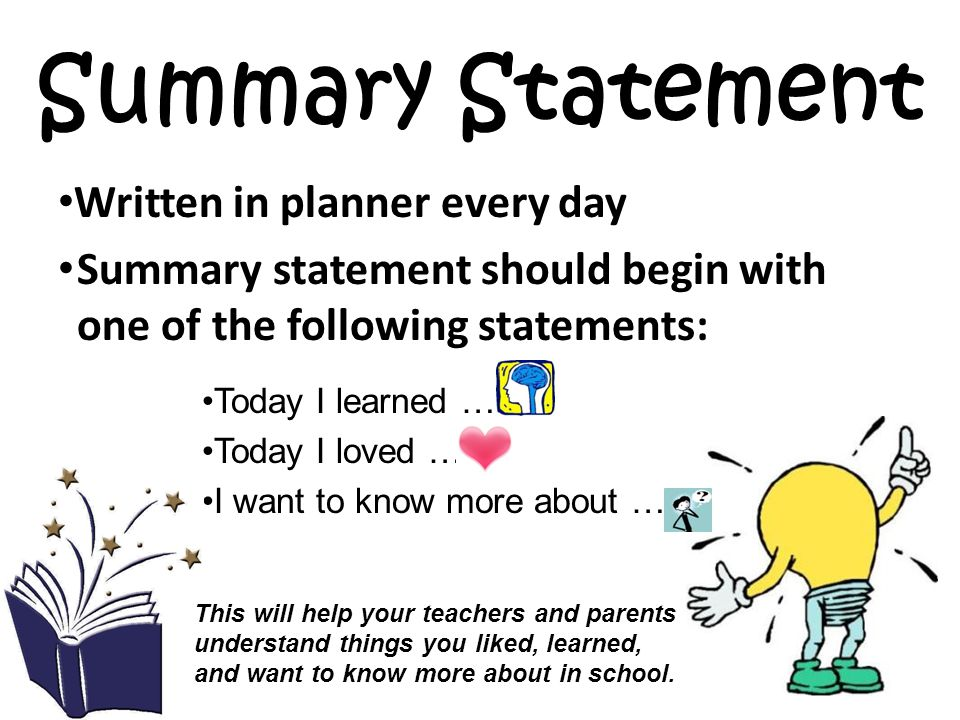 Summary Statement Written in planner every day Summary statement should begin with one of the following statements: Today I learned … Today I loved … I want to know more about … This will help your teachers and parents understand things you liked, learned, and want to know more about in school.