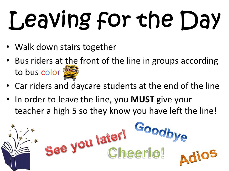 Leaving for the Day Walk down stairs together Bus riders at the front of the line in groups according to bus color Car riders and daycare students at the end of the line In order to leave the line, you MUST give your teacher a high 5 so they know you have left the line!