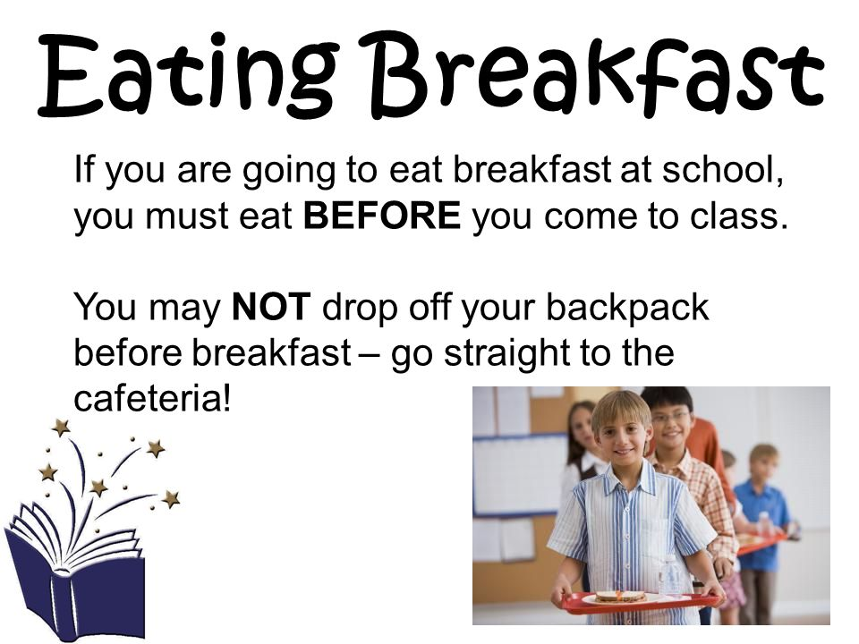 Eating Breakfast If you are going to eat breakfast at school, you must eat BEFORE you come to class.