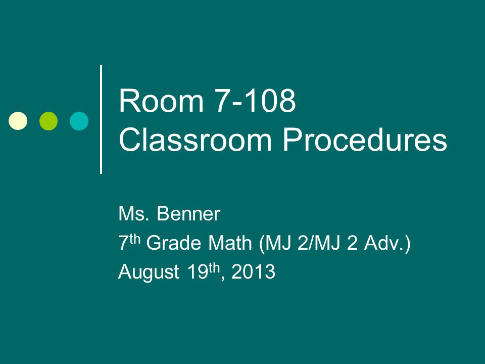 Room Classroom Procedures Ms. Benner 7 th Grade Math (MJ 2/MJ 2 Adv.) August 19 th, 2013