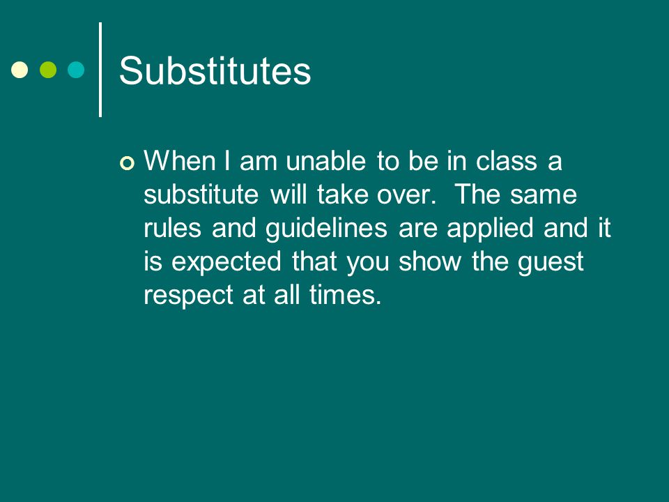 Substitutes When I am unable to be in class a substitute will take over.