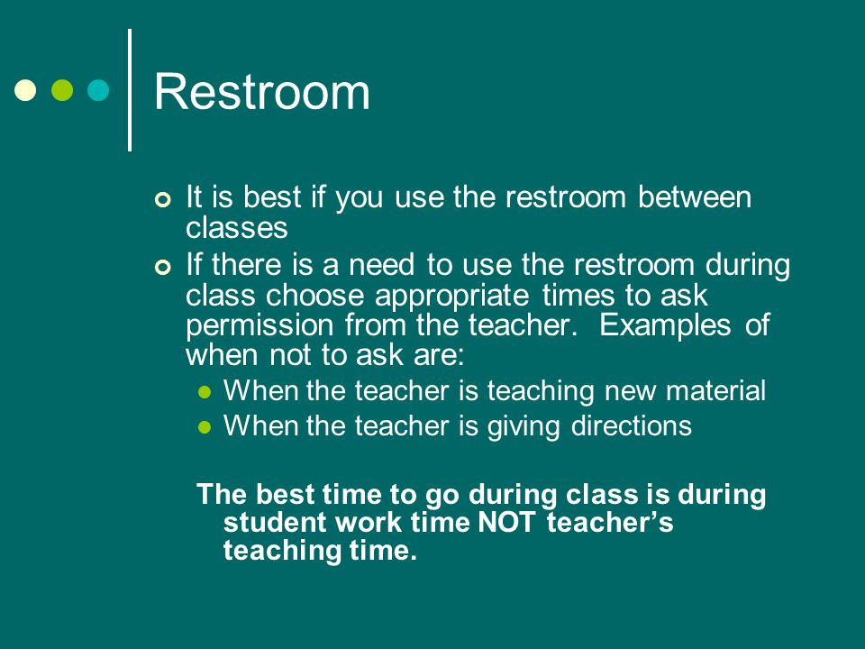 Restroom It is best if you use the restroom between classes If there is a need to use the restroom during class choose appropriate times to ask permission from the teacher.