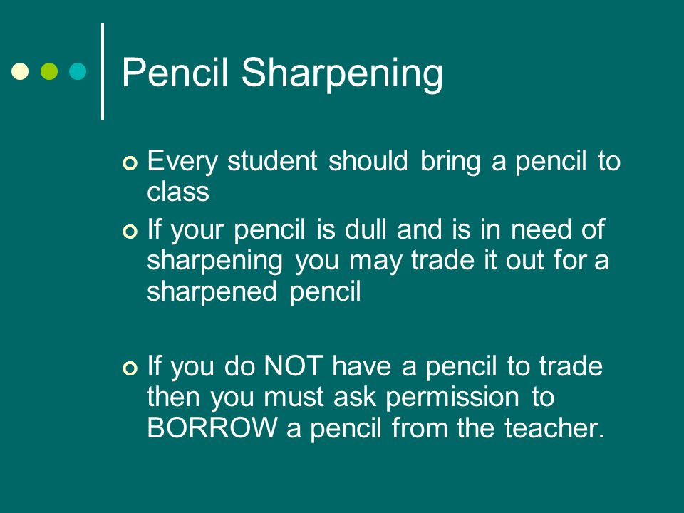Pencil Sharpening Every student should bring a pencil to class If your pencil is dull and is in need of sharpening you may trade it out for a sharpened pencil If you do NOT have a pencil to trade then you must ask permission to BORROW a pencil from the teacher.
