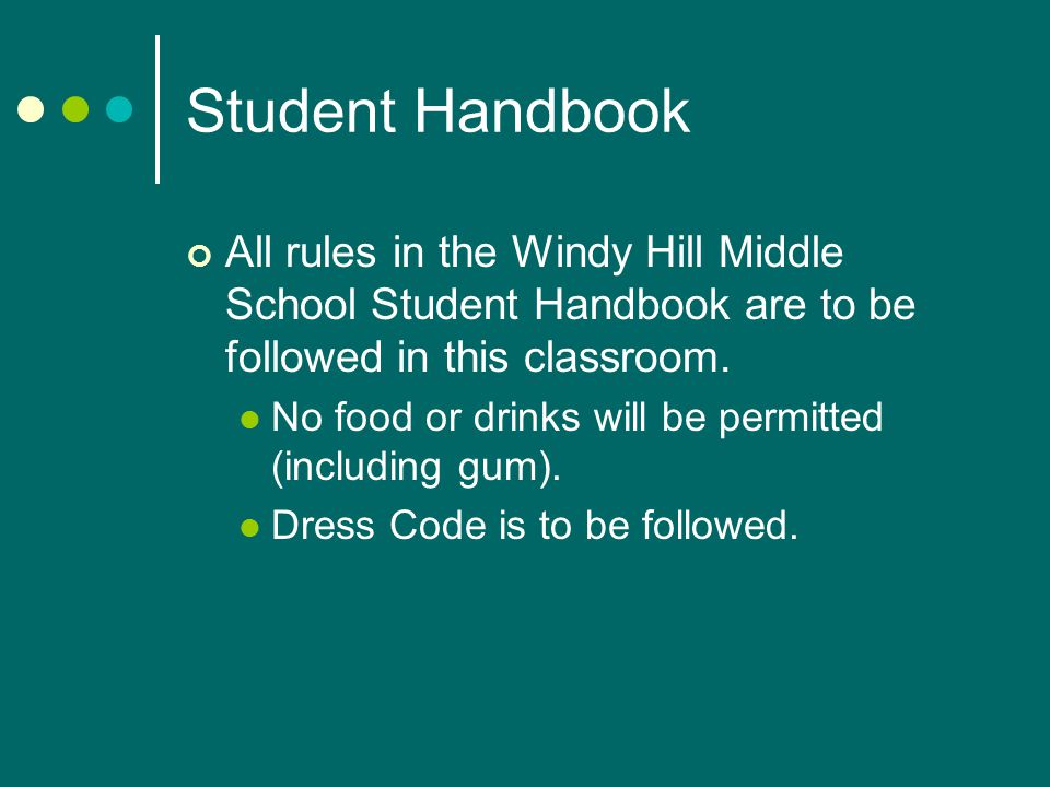 Student Handbook All rules in the Windy Hill Middle School Student Handbook are to be followed in this classroom.