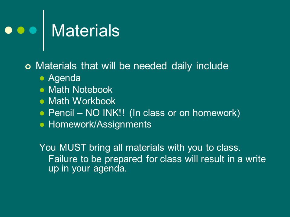 Materials Materials that will be needed daily include Agenda Math Notebook Math Workbook Pencil – NO INK!.