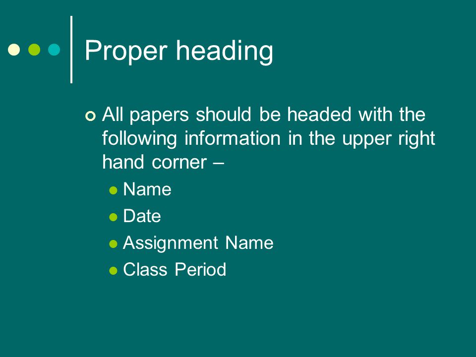 Proper heading All papers should be headed with the following information in the upper right hand corner – Name Date Assignment Name Class Period