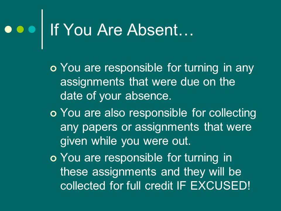 If You Are Absent… You are responsible for turning in any assignments that were due on the date of your absence.