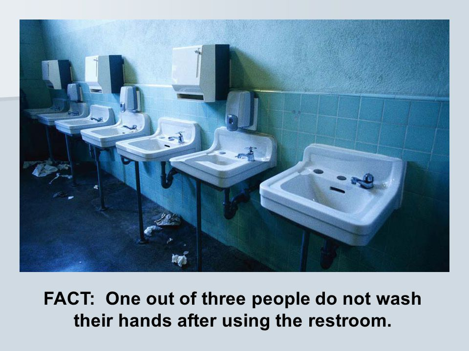 FACT: One out of three people do not wash their hands after using the restroom.