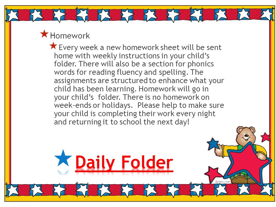  Homework  Every week a new homework sheet will be sent home with weekly instructions in your child's folder.