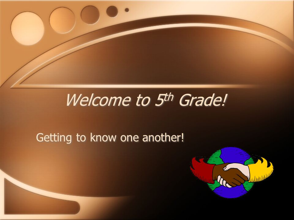 Welcome to 5 th Grade! Getting to know one another!