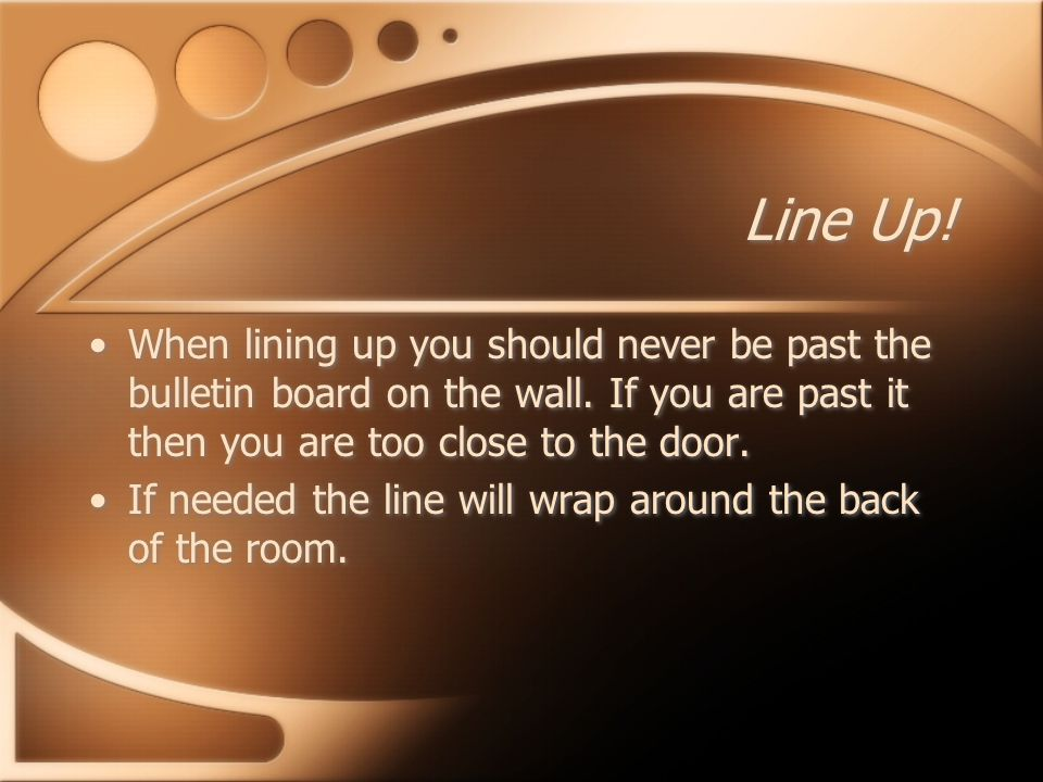 Line Up. When lining up you should never be past the bulletin board on the wall.