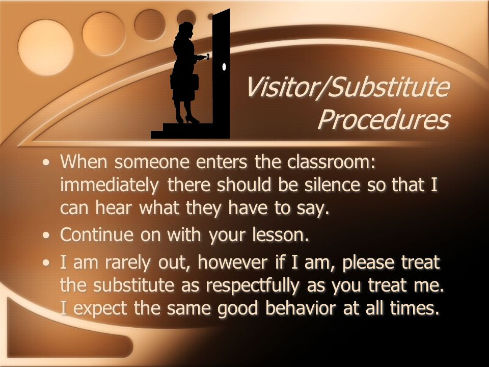Visitor/Substitute Procedures When someone enters the classroom: immediately there should be silence so that I can hear what they have to say.