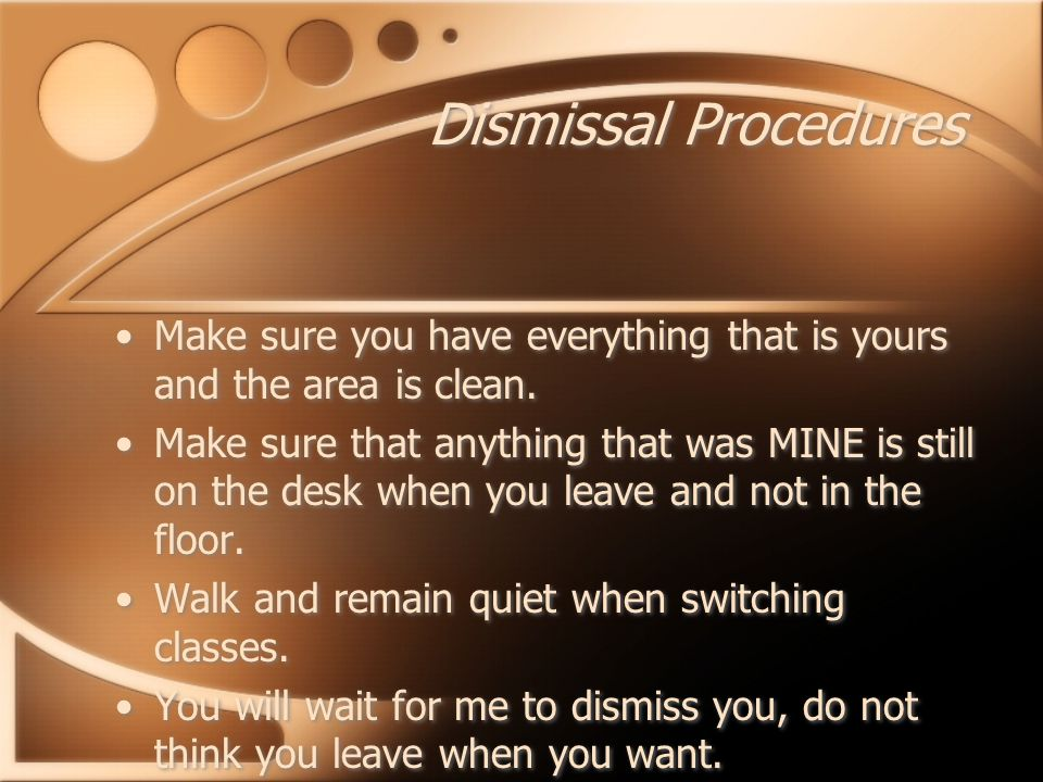 Dismissal Procedures Make sure you have everything that is yours and the area is clean.