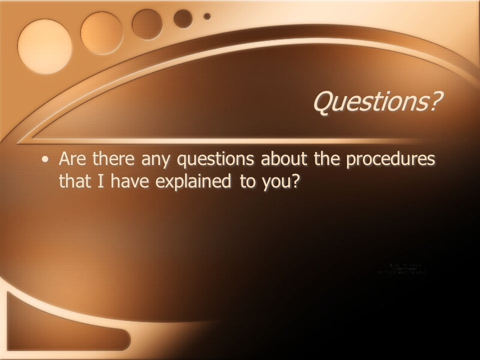 Questions Are there any questions about the procedures that I have explained to you