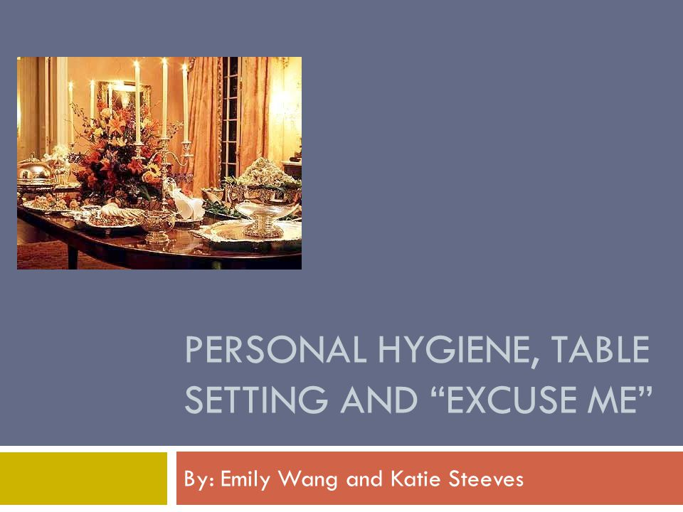 PERSONAL HYGIENE, TABLE SETTING AND EXCUSE ME By: Emily Wang and Katie Steeves