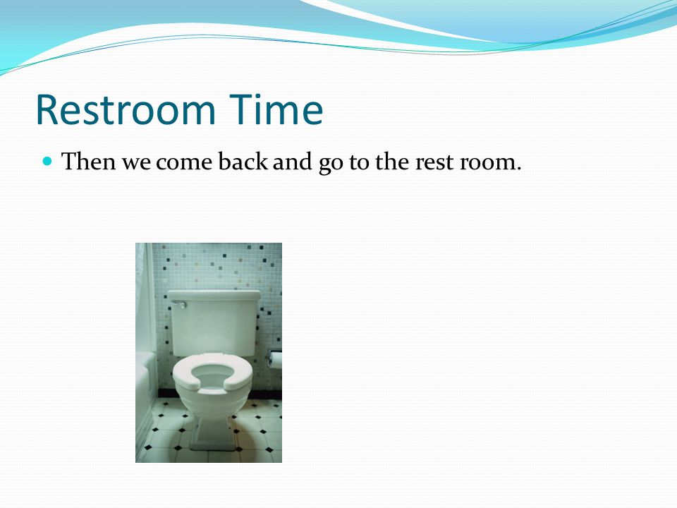Restroom Time Then we come back and go to the rest room.