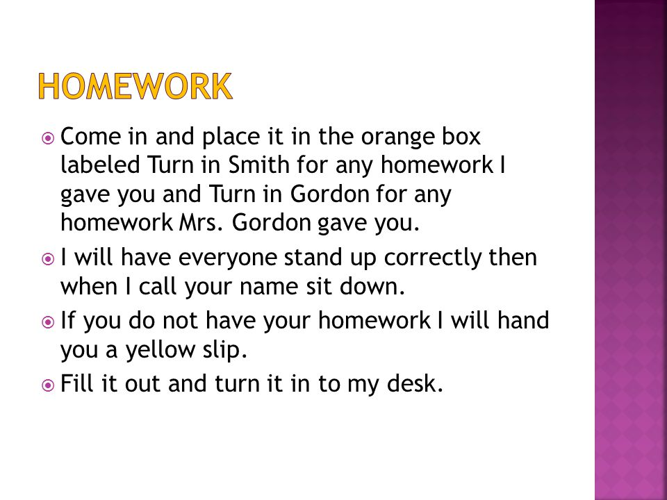  Come in and place it in the orange box labeled Turn in Smith for any homework I gave you and Turn in Gordon for any homework Mrs.