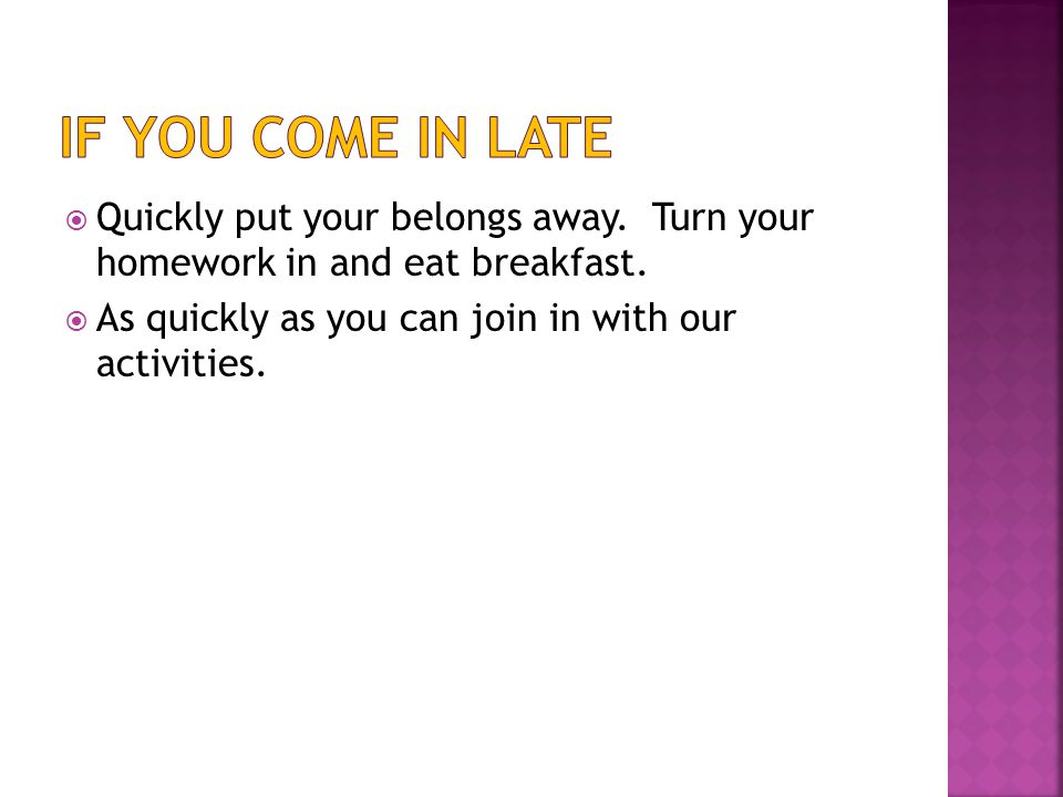  Quickly put your belongs away. Turn your homework in and eat breakfast.