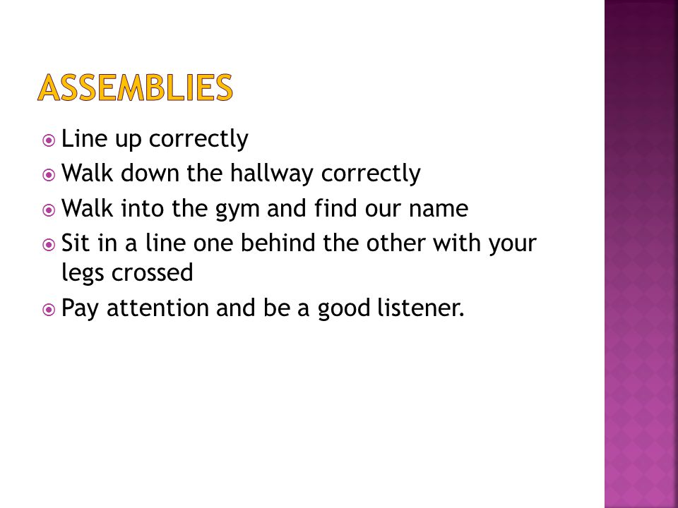  Line up correctly  Walk down the hallway correctly  Walk into the gym and find our name  Sit in a line one behind the other with your legs crossed  Pay attention and be a good listener.