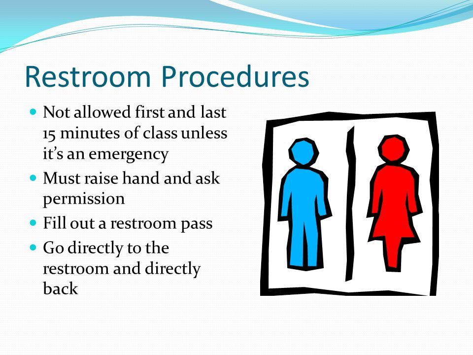 Restroom Procedures Not allowed first and last 15 minutes of class unless it's an emergency Must raise hand and ask permission Fill out a restroom pass Go directly to the restroom and directly back