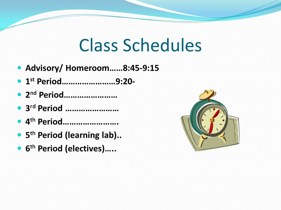 Class Schedules Advisory/ Homeroom……8:45-9:15 1 st Period……………………9:20- 2 nd Period…………………… 3 rd Period …………………… 4 th Period…………………….