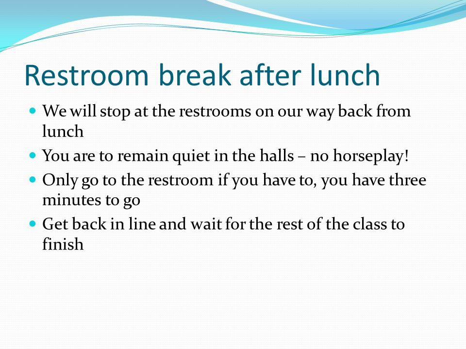 Restroom break after lunch We will stop at the restrooms on our way back from lunch You are to remain quiet in the halls – no horseplay.