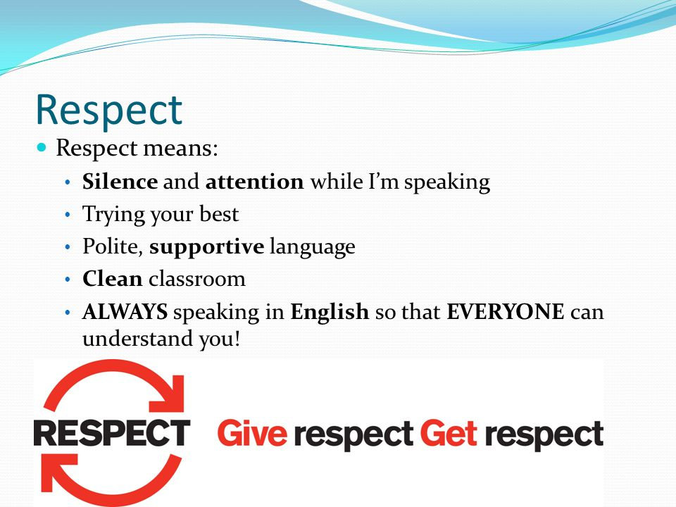 Respect means: Silence and attention while I'm speaking Trying your best Polite, supportive language Clean classroom ALWAYS speaking in English so that EVERYONE can understand you.