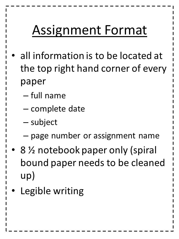 Assignment Format all information is to be located at the top right hand corner of every paper – full name – complete date – subject – page number or assignment name 8 ½ notebook paper only (spiral bound paper needs to be cleaned up) Legible writing